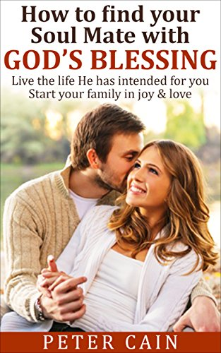 DATING ADVICE: HOW TO FIND YOUR SOULMATE WITH GOD'S BLESSINGS:START OUT  WITH JOY & LOVE: (info: DATING ADVICE, SOULMATE, ATTRACT MEN, SOUL KEEPING,