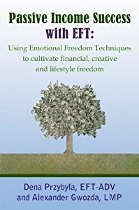 Passive Income Success with EFT: Using Emotional Freedom Techniques to cultivate financial, creative and lifestyle freedom