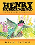 Henry Hummingbird and the Great Bird Song Concert, Dian Eaton, 1450018475