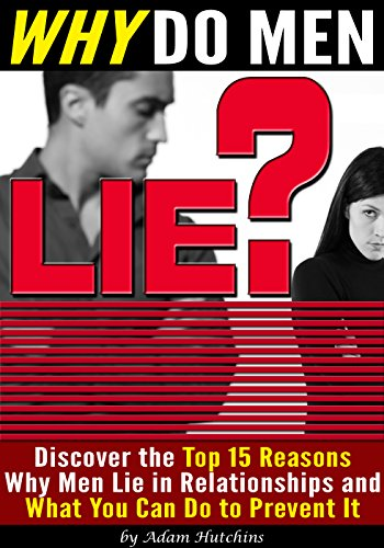 Why Do Men Lie?: Discover the Top 15 Reasons Why Men Lie in Relationships and What You Can Do to Prevent It