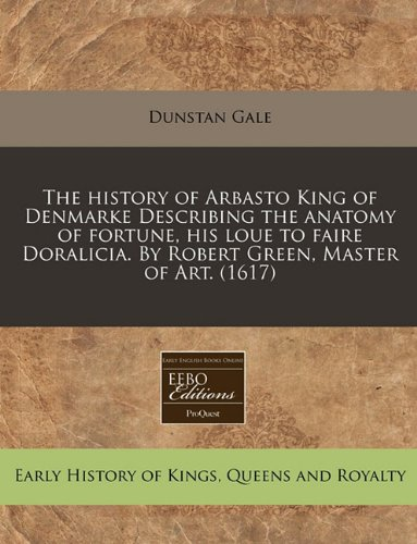 The history of Arbasto King of Denmarke Describing the anatomy of fortune, his loue to faire Doralicia. By Robert Green, Master of Art.  (1617) PDF