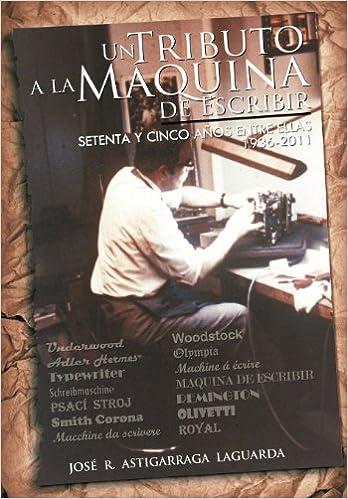 Un Tributo a la Maquina de Escribir: Setenta y Tantos Anos Entre Ellas: Amazon.es: Astigarraga, Jos R., Astigarraga, Jose R.: Libros