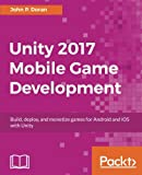 Unity 2017 Mobile Game Development: Build, deploy, and monetize games for Android and iOS with Unity