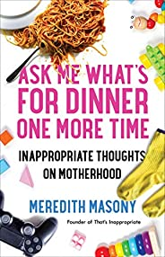 Ask Me What's for Dinner One More Time: Inappropriate Thoughts on Mother