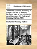 Testimony of the authenticity of the prophecies of Richard Brothers, and of his mission to recall the Jews. by Nathaniel Brassey Halhed, M. P., Nathaniel Brassey Halhed, 1171138075