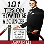101 Tips on How to Be a Bouncer: Techniques to Handle Situations Without Violence | Darren Lee