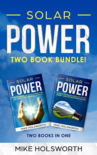 - Solar Power: Making the Smart Switch to Solar Power - And Staying Within Budget! -AND- How To Harness The Sun To Power Your Life - And Go Off-Grid While Doing It