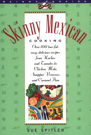 Skinny Mexican Cooking: Over 100 Low-Fat, Easy, Delicious Recipes From Nachos and Tamales to Chicken Mole, Snapper Vera Cruz, and Caramel Flan (The Popular Skinny Cookbook (Chicken Mole)