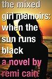 The Mixed Girl Memoirs: When the Sun Runs Black, Remi Cain, 1478277750