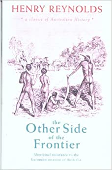 The Other Side of the Frontier: Aboriginal Resistance to the European Invasion of Australia by H Reynolds (2006-08-01)