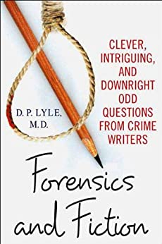 Forensics and Fiction: Clever, Intriguing, and Downright Odd Questions from Crime Writers by [Lyle M.D., D. P.]