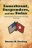 Sauerkraut, Suspenders, and the Swiss, Duane H. Freitag, 1475907508