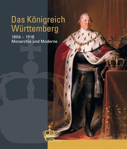 Das Königreich Württemberg: 1806-1918 Monarchie und Moderne