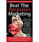 img - for [ Beat the Recession Marketing: A Real System Designed to Help Small Businesses with Big Visions Develop a Winning Marketing Strategy to Get More Cust BY Carley, James K. ( Author ) ] { Paperback } 2013 book / textbook / text book