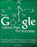 Your Google Game Plan for Success: Increasing Your Web Presence with Google AdWords, Analytics and Website Optimizer