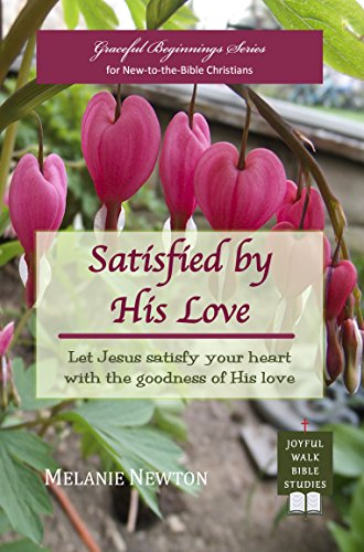 Satisfied by His Love: Let Jesus satisfy your heart with the goodness of His love (Selected New Testament Women) (Graceful Beginnings Series for New-to-the-Bible Christians Book ()