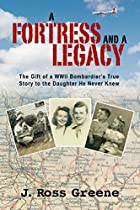 A Fortress And A Legacy: The Gift Of A Wwii Bombardier's True Story To The Daughter He Never Knew