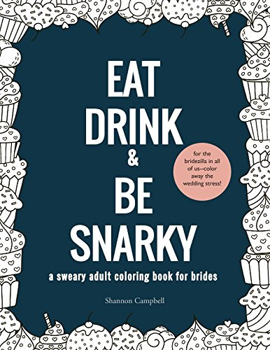 Eat, Drink, and Be Snarky: A Sweary Adult Coloring Book for Brides: The Perfect Bachelorette Party Game or Gift