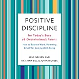 Positive Discipline for Today's Busy (and Overwhelmed) Parent: How to Balance Work, Parenting, and Self for Lasting Well-Being