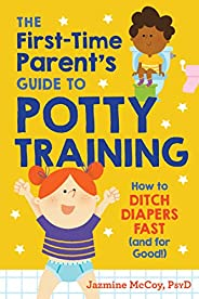The First-Time Parent's Guide to Potty Training: How to Ditch Diapers Fast (and for Go