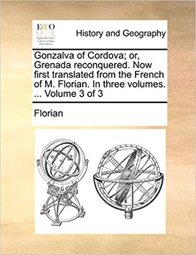 .. Now First Translated from the French of M in Three Volumes Gonzalva of Cordova; Or Volume 3 of 3 Florian Grenada Reconquered