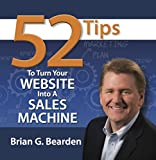 52 Tips to Turn Your Website into a Sales Machine: Powerful Website Tips for Maximizing Internet Sales, Internet Traffic and Lead Generation