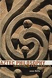 world philosophy - Aztec Philosophy: Understanding a World in Motion