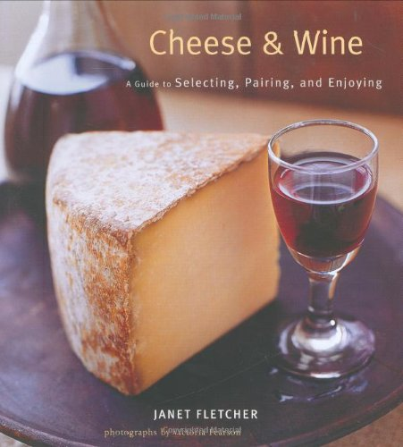 Cheese & Wine: A Guide to Selecting, Pairing, and Enjoying by Janet Fletcher