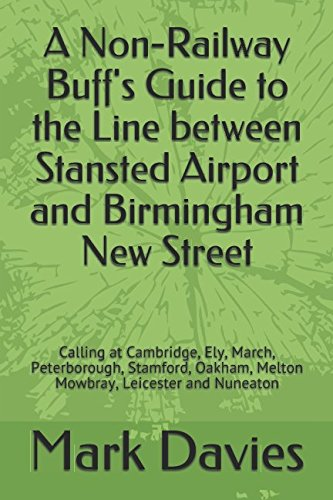 A Non-Railway Buff's Guide to the Line between Stansted Airport and Birmingham New Street: Calling at Cambridge, Ely, March, Peterborough, Stamford, Oakham, Melton Mowbray, Leicester and Nuneaton ebook