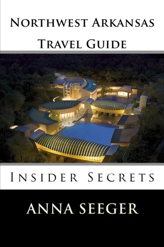 Book: Northwest Arkansas Travel Guide - Insider Secrets - Insider Secrets by Anna Seeger
