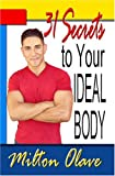31 Secrets to Your Ideal Body : New Secrets on Changing Your Relationship with Diet and Exercise, Olave, Milton, 1591964792