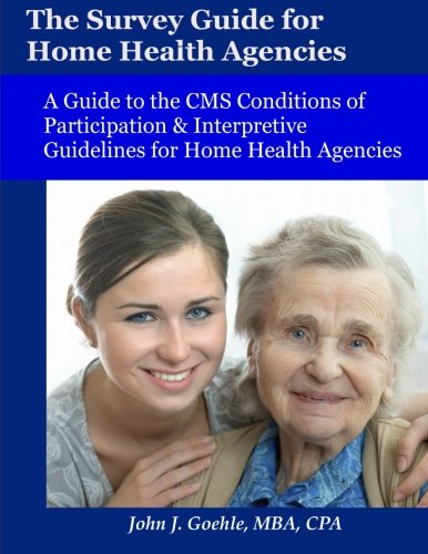 The Survey Guide for Home Health Agencies: A Guide to the CMS Conditions of Participation & Interpretive Guidelines for Home Health Agencies (Conditions Of Participation Home Health Interpretive Guidelines)