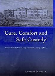 Cure, Comfort and Safe Custody: Public Lunatic Asylums in Early Nineteenth-Century England