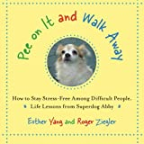 Pee On It and Walk Away: How to Stay Stress-Free Among Difficult People. Life Lessons from Superdog Abby