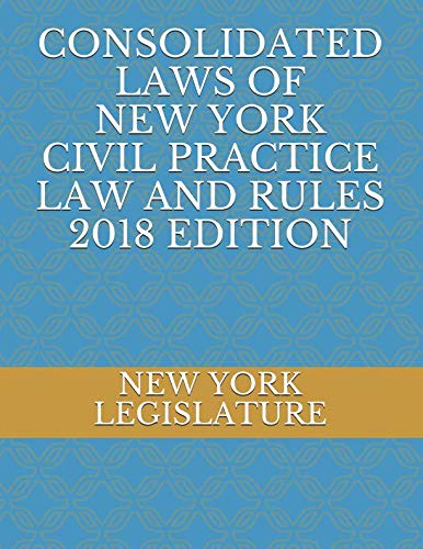 CONSOLIDATED LAWS OF NEW YORK CIVIL PRACTICE LAW AND RULES 2018 EDITION