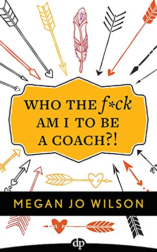 Wilson Direct Connection - Who The F*ck Am I To Be A Coach?!: A Warrior's Guide to Building a Wildly Successful Coaching Business From the Inside Out