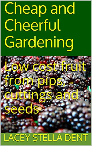 Low cost fruit from pips cuttings and seeds: Cheap and cheerful gardening by [Dent, Lacey Stella]