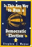 Is This Any Way to Run a Democratic Election?, Stephen J. Wayne, 0395954347
