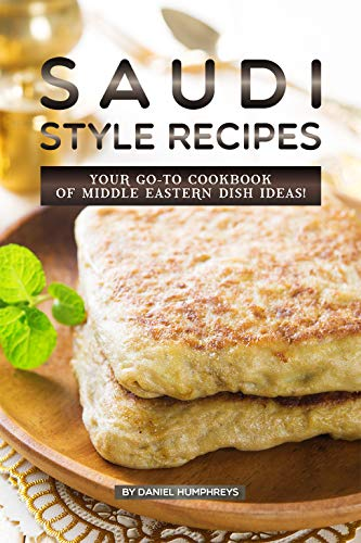 Saudi Style Recipes: Your GO-TO Cookbook of Middle Eastern Dish Ideas! by Daniel Humphreys
