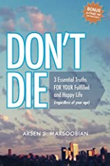 Don't Die: 3 Essential Truths FOR YOUR  Fulfilled and Happy Life (regardless of your age) Paperback