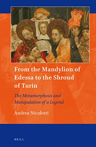 From the Mandylion of Edessa to the Shroud of Turin: The Metamorphosis and Manipulation of a Legend (Art and Material Culture in Medieval and Renaissance Europe)