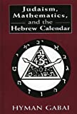 Judaism, Mathematics, and the Hebrew Calendar, Hyman Gabai, 0765761440