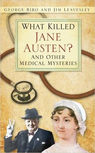 what killed jane austen and other medical mysteries marvels and mayhem leavesley jim biro george