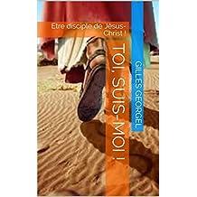 TOI, SUIS-MOI !: Etre disciple de Jésus-Christ ! (French Edition)