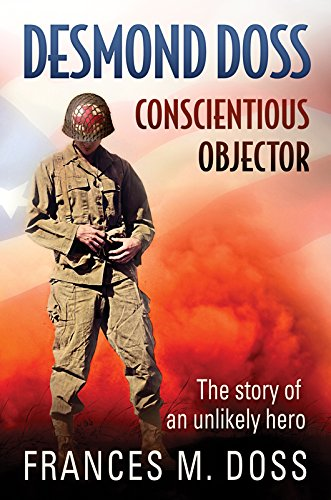 Desmond Doss Conscientious Objector: The Story of an Unlikely Hero