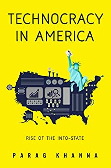 Technocracy in America: Rise of the Info-State by [Khanna, Parag]