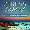 Stress Relief: Hypnosis for Stress Management Audiobook by Jeffrey Morgan - PhD Narrated by Anita Pierson