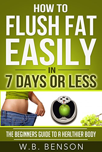 How to Flush Fat Easily in 7 Days or Less: The Beginners Guide to a Healthier Body (Easy To follow, Diets And Weight loss,Health Fitness & Dieting, Fat Flushing)