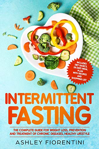 Intermittent Fasting: The Complete Guide for Weight Loss, Prevention and Treatment of Chronic Diseases, Healthy Lifestyle: Includes Diet Basics, 28 Days Meal Plan with Recipes and Shopping List ()