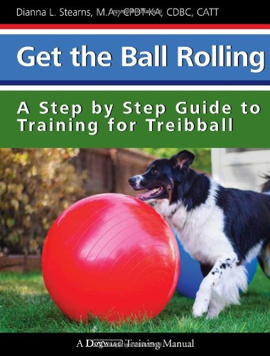 Get the Ball Rolling: A Step by Step Guide to Training for Treibball (Dogwise Training - Manual Step Training